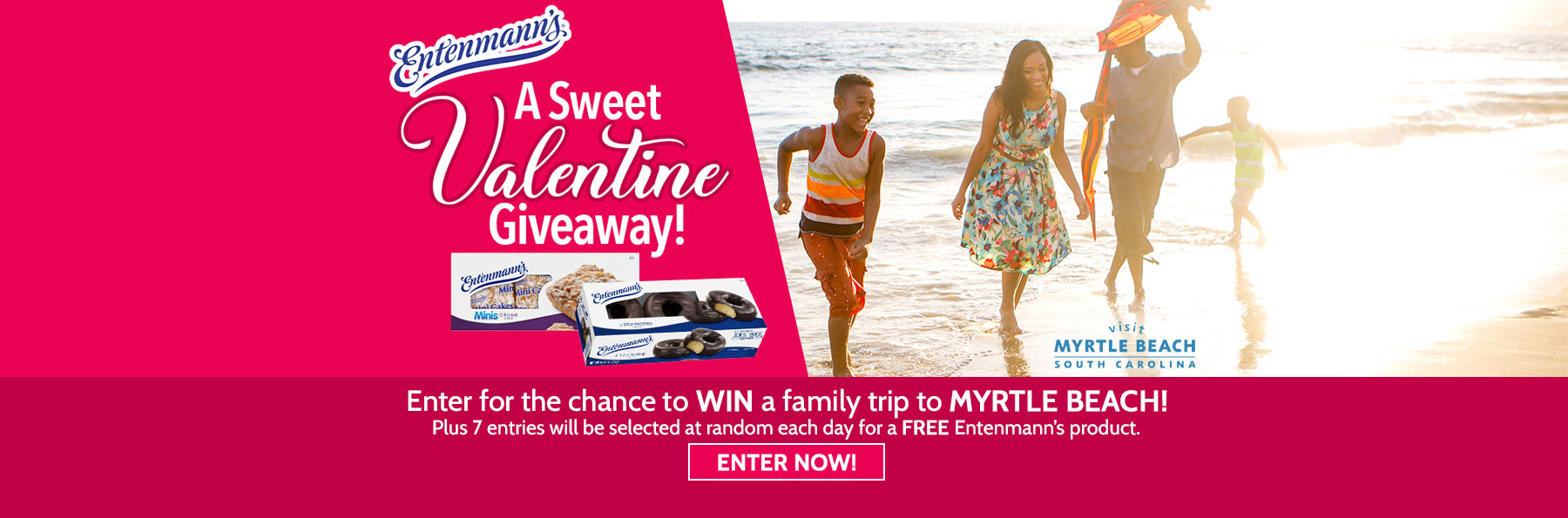 Entenmann's A Sweet Valentine Giveaway! Enter for the chance to WIN a family trip to MYRTLE BEACH! Plus7 entries will be selected at random each day for a FREE Entenmann's product. Enter Now!